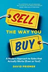 Sell the Way You Buy: A Modern Approach To Sales That Actually Works (Even On You!)