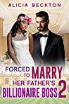 Forced To Marry Her Father's Billionaire Boss 2: BWWM, Billionaire, Older Man, Hard Times, Desperation, Ultimatums Romance (Forced Marriage)