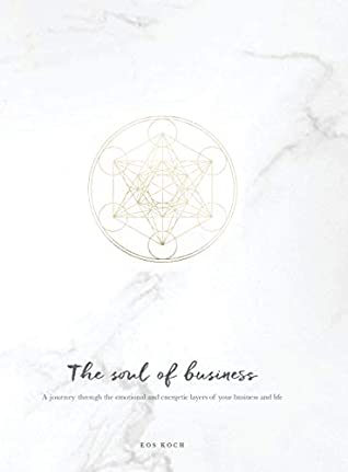 The Soul of Business: A journey through the emotional and energetic layers of your business and life (Soulful Business)
