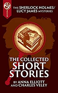 The Collected Sherlock Holmes and Lucy James Short Stories (The Sherlock Holmes and Lucy James Mysteries Book 16)