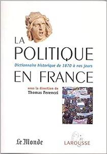La politique en France -Dictionnaire historique de 1870 à nos jours
