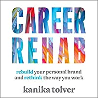 Career Rehab: Rebuild Your Personal Brand and Rethink the Way You Work