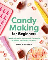 Candy Making for Beginners: Easy Recipes for Homemade Caramels, Gummies, Lollipops, and More