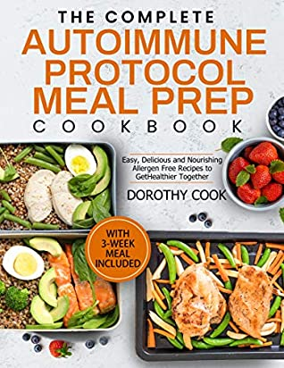 The Complete Autoimmune Protocol Meal Prep Cookbook: Easy, Delicious and Nourishing Allergen-Free Recipes to Get Healthier Together (With 3 Week Meal Included)