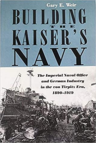 Building the Kaiser's Navy: The Imperial Naval Office and German Industry in the Von Tirpitz Era, 1890-1919