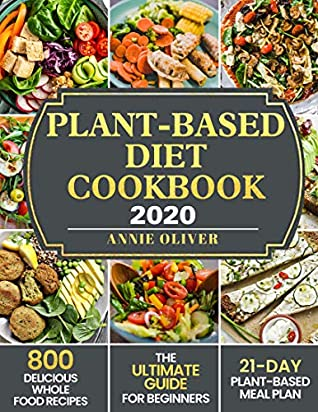 Plant-Based Diet Cookbook 2020: The Ultimate Guide for Beginners with 800 Delicious Whole Food Recipes and 21-Day Plant-Based Meal Plan
