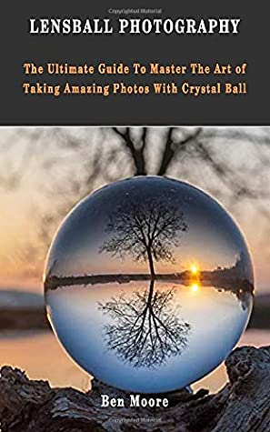 Lensball Photography The Ultimate Guide To Master The Art Of Taking Amazing Photos With Crystal Ball By Ben Moore