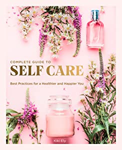 Complete Guide to Self-Care: Best Practices for a Healthier and Happier You