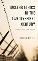 Nuclear Ethics in the Twenty-First Century: Survival, Order, and Justice