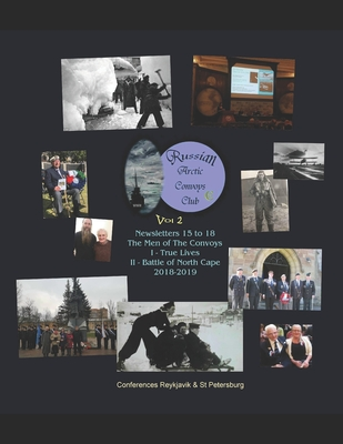 "Russian Arctic Convoys Club C21: Vol 2: Newsletters 15 to 18 & Conferences ""The Men of The Convoys"" I True Lives (Reykjavik, Aug 2018) II Battle of North Cape (St Petersburg, Dec 2018)"
