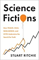 Science Fictions: How Fraud, Bias, Incompetence, and Hype Undermine the Search for Truth