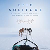 Epic Solitude Lib/E: A Story of Survival and a Quest for Meaning in the Far North