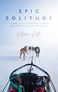 Epic Solitude: A Story of Survival and a Quest for Meaning in the Far North