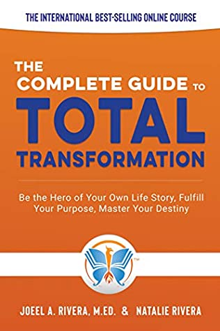 The Complete Guide to Total Transformation: Be the Hero of Your Own Life Story, Fulfill Your Purpose, Master Your Destiny