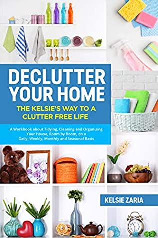 Declutter Your Home: The Kelsie's Way to a Clutter Free Life - A Workbook to Tidying, Cleaning and Organizing Your House, Room by Room, on a Daily, Weekly, Monthly and Seasonal Basis