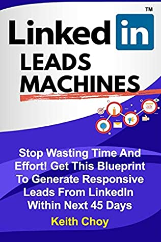 LinkedIn Leads Machines - Large Print Edition: Stop Wasting Time And Effort! Get This Blueprint To Generate Responsive Leads From LinkedIn Within 45 Days