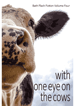With One Eye on the Cows: Bath Flash Fiction Volume Four