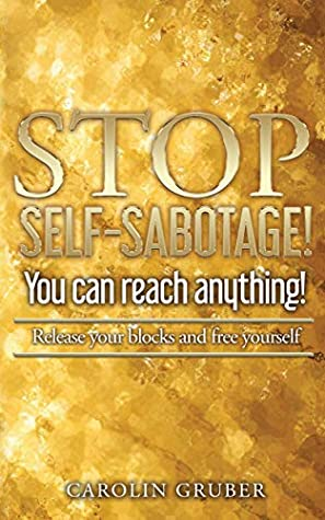 Stop Self-Sabotage!: Release your blocks and free yourself