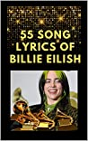 """55 SONG LYRICS OF BILLIE EILISH: LYRICS OF A COLLECTION SONGS OF BILLIE EILISH WHO WON THE FOUR MAIN GRAMMY CATEGORIES IN 2020: SONG LYRICS OF BAD GUY- A SONG WON GRAMMY PRIZE 2020 """"SONG OF THE YEAR"""""""