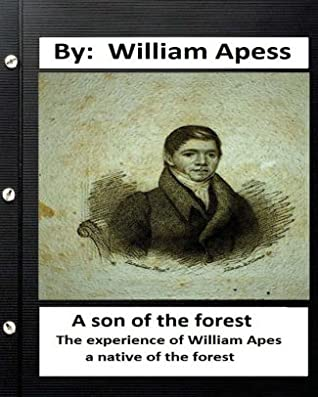 A Son of the Forest: The Experience of William Apes, A Native of the Forest, Comprising a Notice of the Pequod Tribe of Indians, Written by Himself