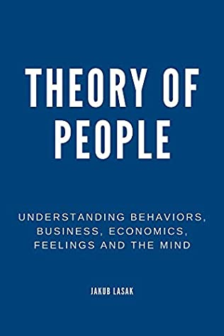 Theory of People: Understanding Behaviors, Business, Economics, Feelings, and the Mind