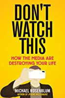 Don't Watch This: How the Media, the iPhone, and Donald Trump Addict Us to Entertainment and Poison Our Minds