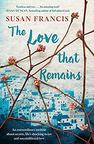 The Love That Remains: An extraordinary memoir about secrets, life's shocking twists and unconditional love