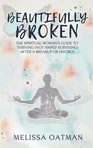 Beautifully Broken: The Spiritual Woman's Guide to Thriving (not Simply Surviving) After a Breakup or Divorce