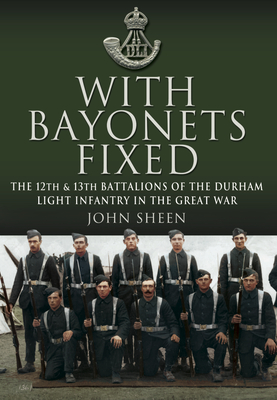 With Bayonets Fixed  The 12th & 13th Battalions of the Durham Light Infantry in the Great War