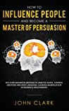 How to Influence People and Become A Master of Persuasion: Discover Advanced Methods to Analyze People, Control Emotions and Body Language. Leverage Manipulation in Business & Relationships