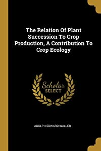 The Relation Of Plant Succession To Crop Production, A Contribution To Crop Ecology