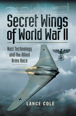 Secret Wings of World War II: Nazi Technology and the Allied Arms Race