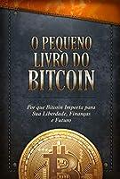 O Pequeno Livro do Bitcoin: Por que Bitcoin Importa para Sua Liberdade, Finanças e Futuro