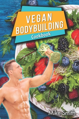 Vegan Bodybuilding Cookbook: Whole Food, Plant-Based Recipes For Bodybuilder To Fuel Your Workouts And Rest Of Your Life, Fitness, High Protein Recipes. The No Meat Athlete Recipes.