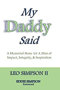 My Daddy Said: A Memorial Stone for A Man of Impact, Integrity, & Inspiration