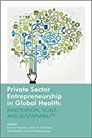 Private Sector Entrepreneurship in Global Health: Innovation, Scale, and Sustainability