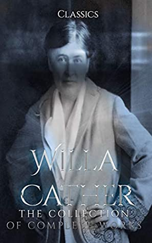 Willa Cather: The Collection of Complete Works (Annotated): Collection Includes My Antonia, O Pioneers, One of Ours, Youth and the Bright Medusa, The Troll Garden and Selected Stories And More