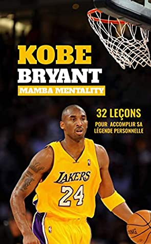 KOBE BRYANT MAMBA MENTALITY: 32 leçons pour accomplir sa légende personnelle