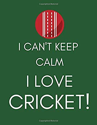 I Can't Keep Calm, I Love Cricket!: Journal/Notebook (Funny/Witty/Humorous Gift/Present for Fans, Players, Lovers, Nuts, Addicts, Enthusiasts) (Men/Women/Ladies)