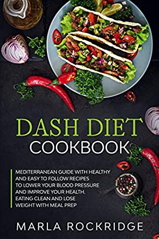 Dash Diet Cookbook: Mediterranean Guide with Healthy and Easy to Follow Recipes to Lower Your Blood Pressure and Improve Your Health. Eating Clean and Lose Weight with Meal Prep.