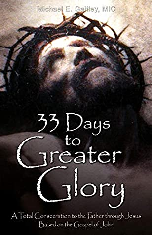 33 Days to Greater Glory: A Total Consecration to the Father through Jesus Based on the Gospel of John