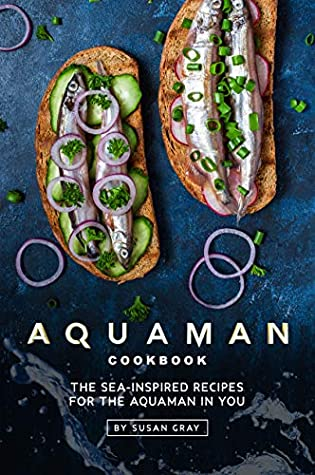 Aquaman Cookbook: The Sea-Inspired Recipes for The Aquaman In You