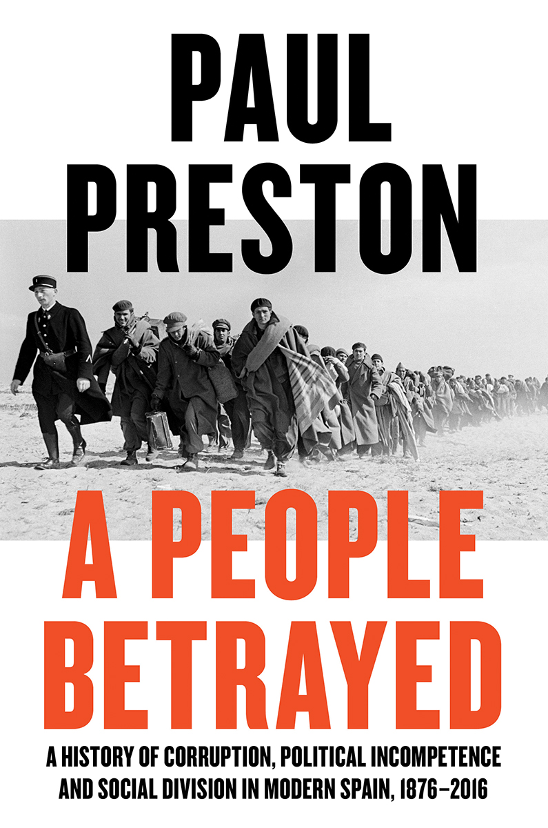 A People Betrayed A History Of Corruption Political Incompetence And Social Division In Modern Spain By Paul Preston