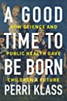 A Good Time to Be Born: How Science and Public Health Gave Children a Future