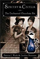 Sorcery & Cecelia; or, The Enchanted Chocolate Pot (Cecelia and Kate, #1)