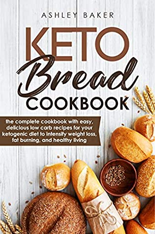 Keto Bread Cookbook : The Complete Cookbook With Easy, Delicious Low Carb Recipes For Your Ketogenic Diet To Intensify Weight Loss, Fat Burning, And Healthy Living