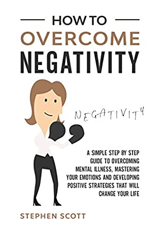 How to Overcome Negativity: A Simple Step by Step Guide to Overcoming Mental Illness, Mastering Your Emotions and Developing Positive Strategies That Will Change Your Life