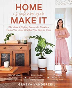 Home Is Where You Make It: DIY Ideas  Styling Secrets to Create a Home You Love, Whether You Rent or Own