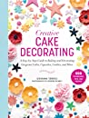 Creative Cake Decorating: A Step-by-Step Guide to Baking and Decorating Gorgeous Cakes, Cupcakes, Cookies, and More