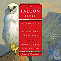 The Falcon Thief: A True Tale of Adventure, Treachery, and the Search for the Perfect Bird